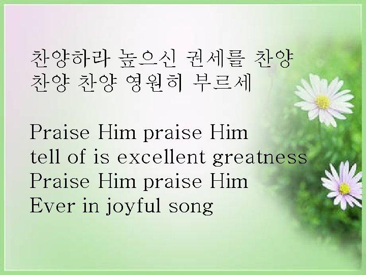 찬양하라 높으신 권세를 찬양 찬양 찬양 영원히 부르세 Praise Him praise Him tell of