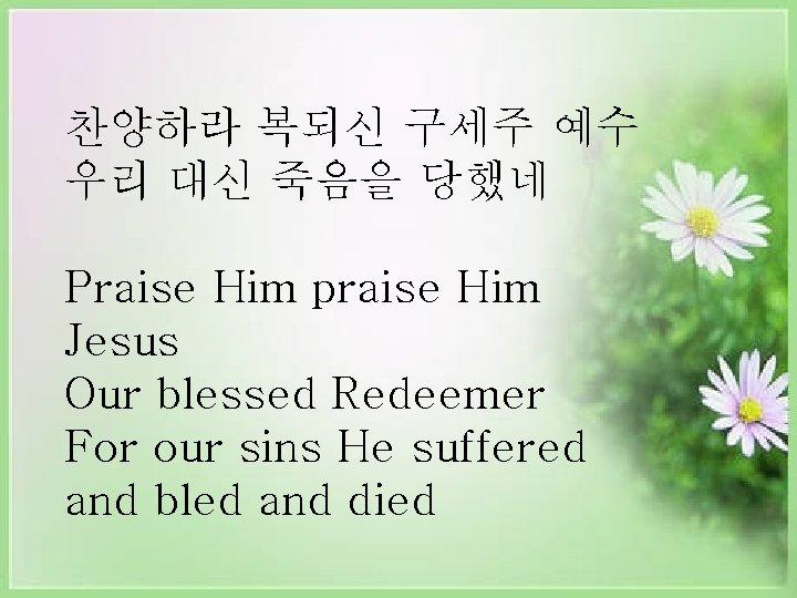 찬양하라 복되신 구세주 예수 우리 대신 죽음을 당했네 Praise Him praise Him Jesus Our