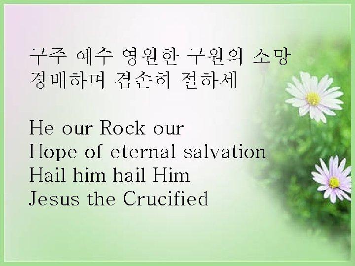 구주 예수 영원한 구원의 소망 경배하며 겸손히 절하세 He our Rock our Hope of