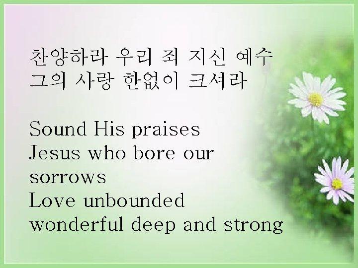 찬양하라 우리 죄 지신 예수 그의 사랑 한없이 크셔라 Sound His praises Jesus who