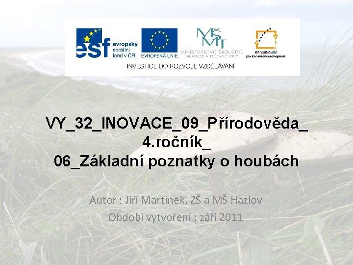 VY_32_INOVACE_09_Přírodověda_ 4. ročník_ 06_Základní poznatky o houbách Autor : Jiří Martínek, ZŠ a MŠ
