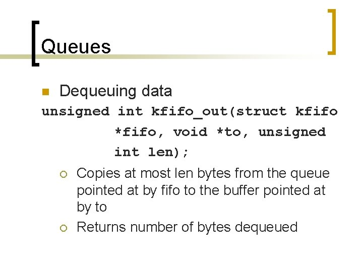 Queues n Dequeuing data unsigned int kfifo_out(struct kfifo *fifo, void *to, unsigned int len);