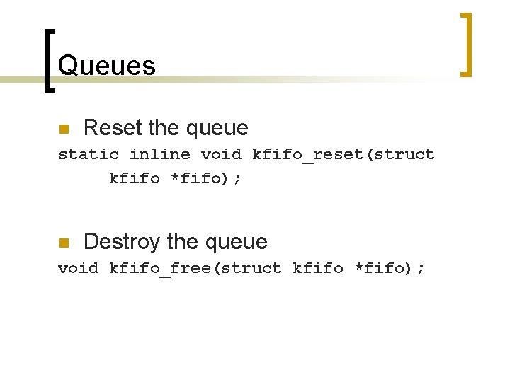 Queues n Reset the queue static inline void kfifo_reset(struct kfifo *fifo); n Destroy the