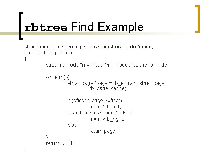 rbtree Find Example struct page * rb_search_page_cache(struct inode *inode, unsigned long offset) { struct