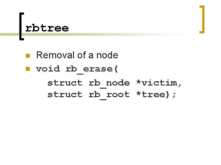 rbtree n n Removal of a node void rb_erase( struct rb_node *victim, struct rb_root