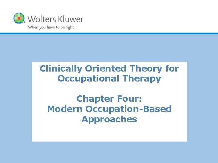 Clinically Oriented Theory for Occupational Therapy Chapter Four: Modern Occupation-Based Approaches Copyright © 2014