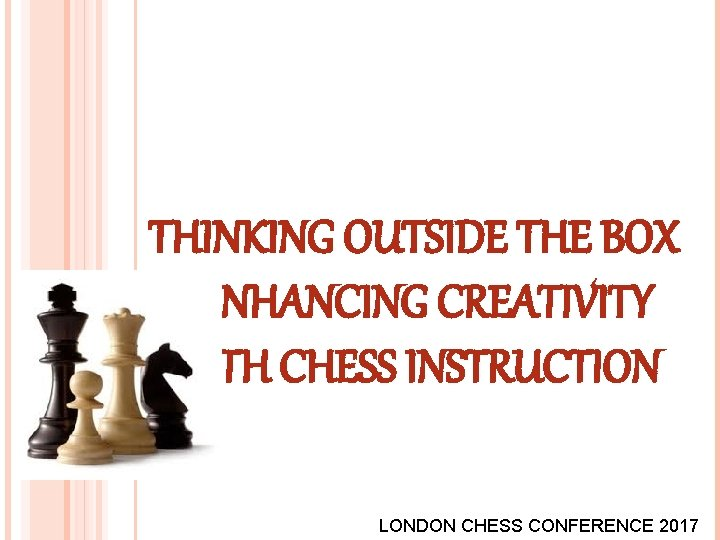 THINKING OUTSIDE THE BOX - ENHANCING CREATIVITY WITH CHESS INSTRUCTION LONDON CHESS CONFERENCE 2017