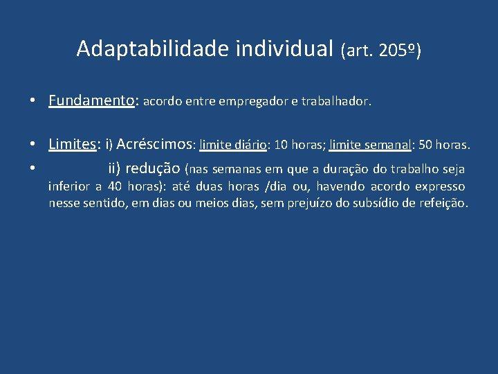Adaptabilidade individual (art. 205º) • Fundamento: acordo entre empregador e trabalhador. • Limites: i)