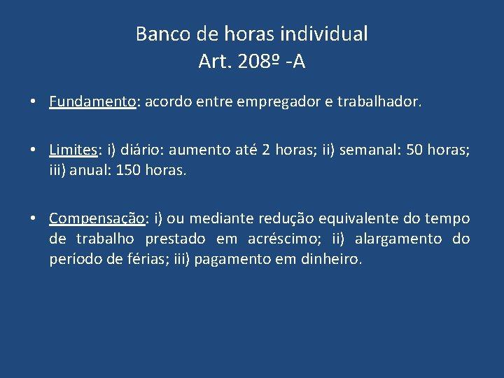 Banco de horas individual Art. 208º -A • Fundamento: acordo entre empregador e trabalhador.