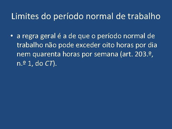 Limites do período normal de trabalho • a regra geral é a de que