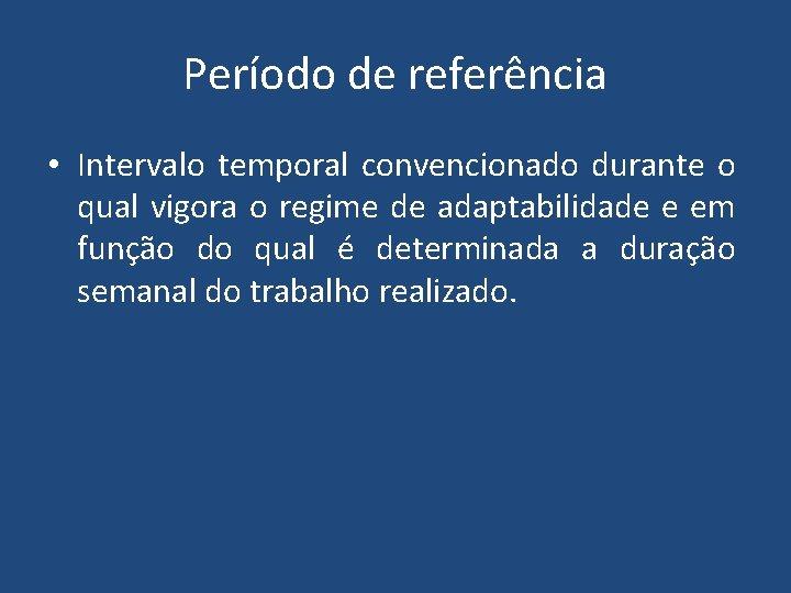 Período de referência • Intervalo temporal convencionado durante o qual vigora o regime de