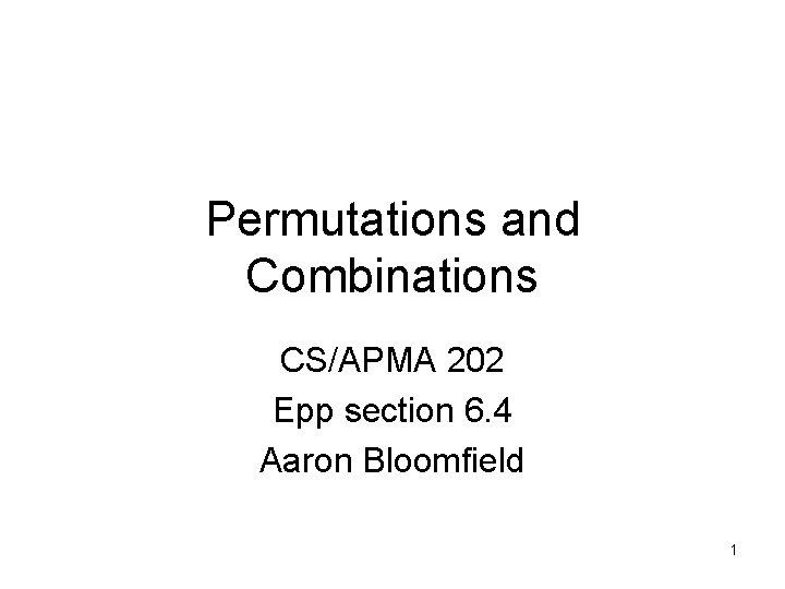 Permutations and Combinations CS/APMA 202 Epp section 6. 4 Aaron Bloomfield 1