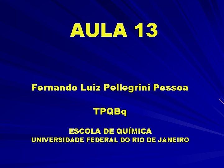 AULA 13 Fernando Luiz Pellegrini Pessoa TPQBq ESCOLA DE QUÍMICA UNIVERSIDADE FEDERAL DO RIO
