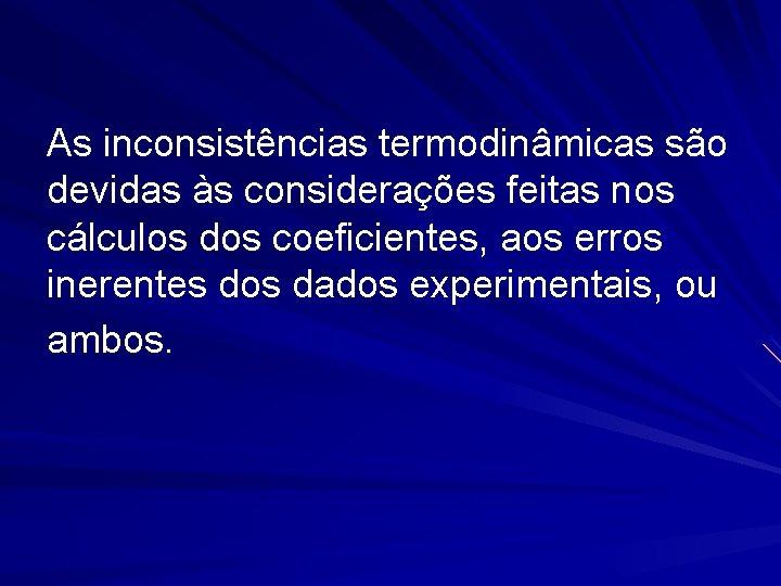 As inconsistências termodinâmicas são devidas às considerações feitas nos cálculos dos coeficientes, aos erros