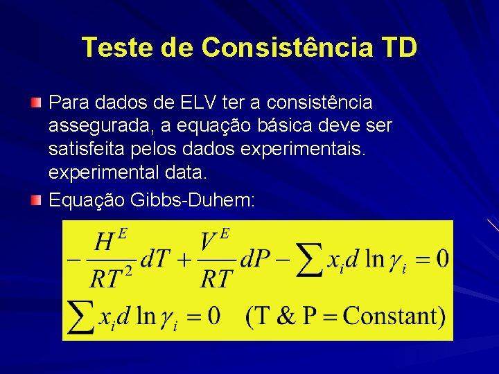 Teste de Consistência TD Para dados de ELV ter a consistência assegurada, a equação
