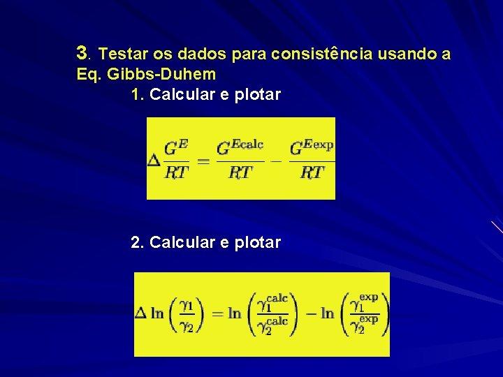 3. Testar os dados para consistência usando a Eq. Gibbs-Duhem 1. Calcular e plotar
