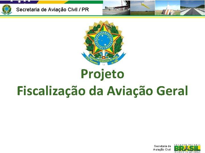 Secretaria de Aviação Civil / PR Projeto Fiscalização da Aviação Geral Secretaria de Aviação