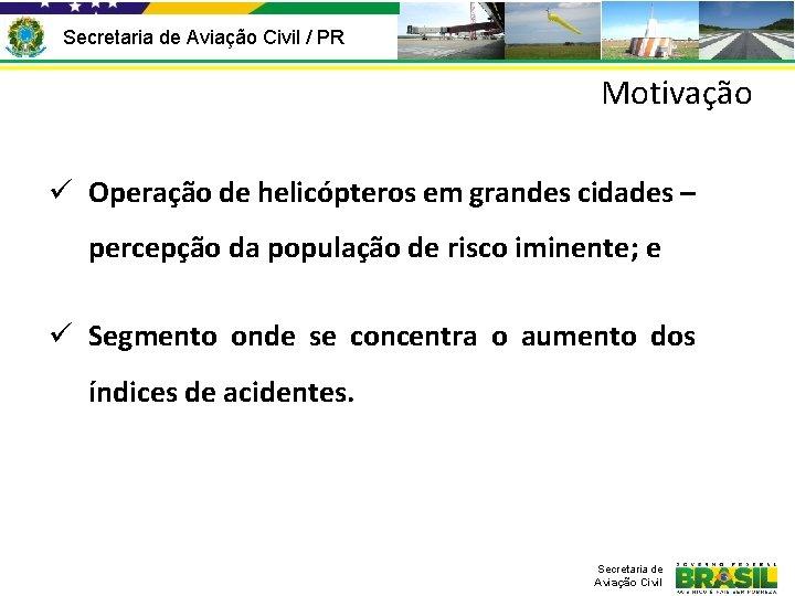 Secretaria de Aviação Civil / PR Motivação ü Operação de helicópteros em grandes cidades