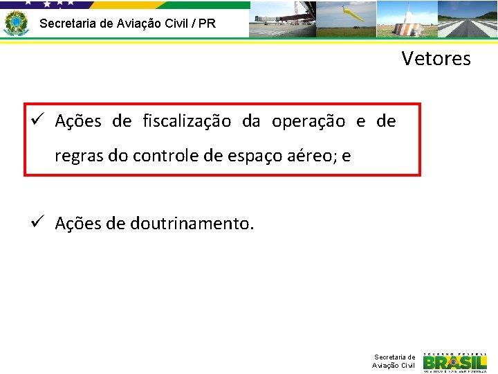 Secretaria de Aviação Civil / PR Vetores ü Ações de fiscalização da operação e