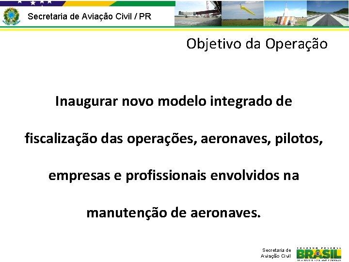 Secretaria de Aviação Civil / PR Objetivo da Operação Inaugurar novo modelo integrado de