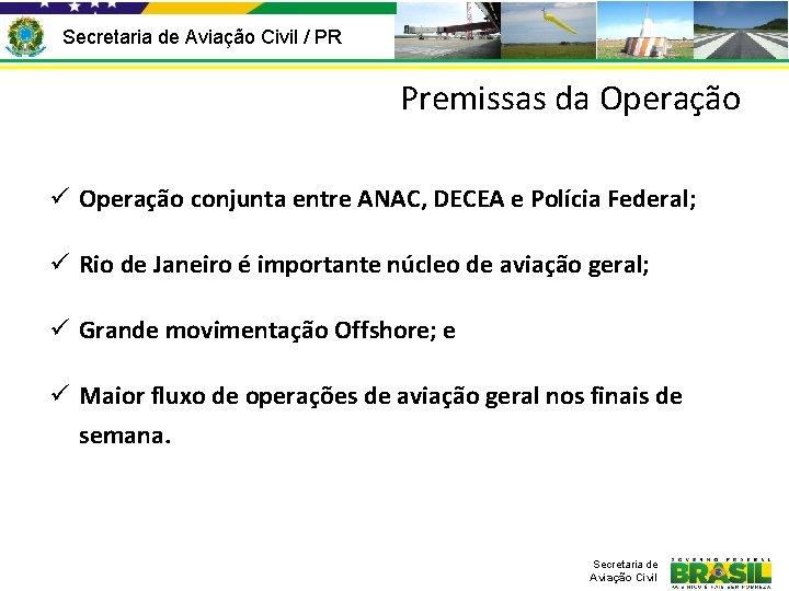 Secretaria de Aviação Civil / PR Premissas da Operação ü Operação conjunta entre ANAC,