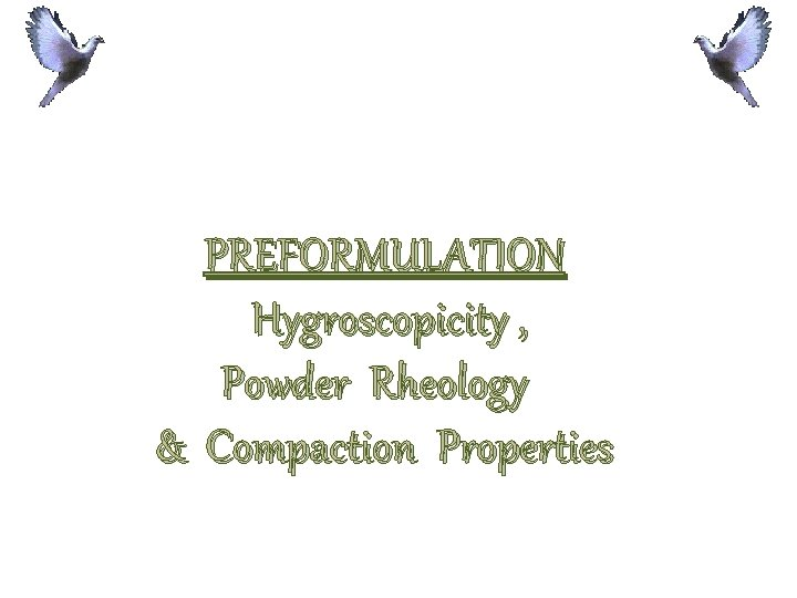 PREFORMULATION Hygroscopicity , Powder Rheology & Compaction Properties