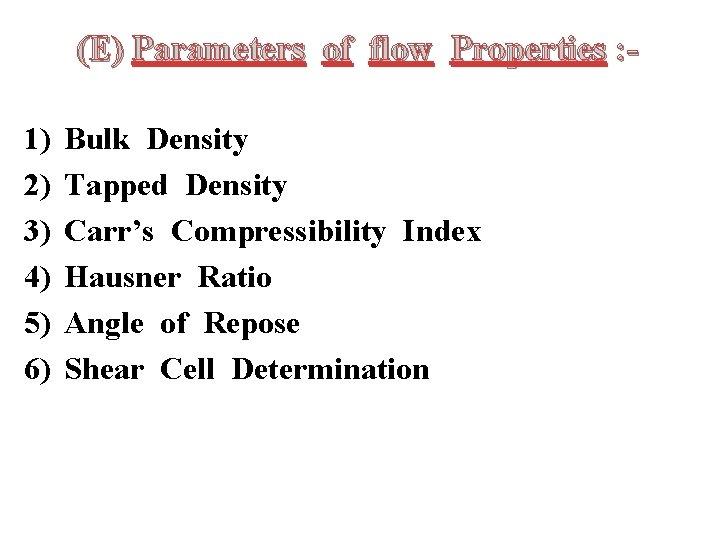 (E) Parameters of flow Properties : 1) 2) 3) 4) 5) 6) Bulk Density
