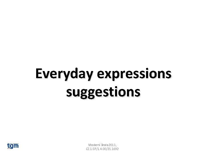 Everyday expressions suggestions Moderní škola 2011, CZ. 1. 07/1. 4. 00/21. 1692