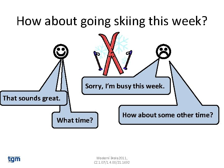 How about going skiing this week? Sorry, I'm busy this week. That sounds great.