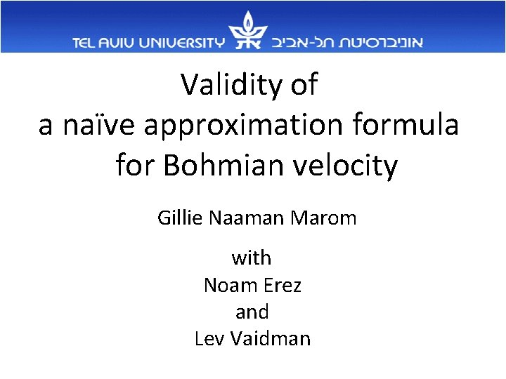 Validity of a naïve approximation formula for Bohmian velocity Gillie Naaman Marom with Noam