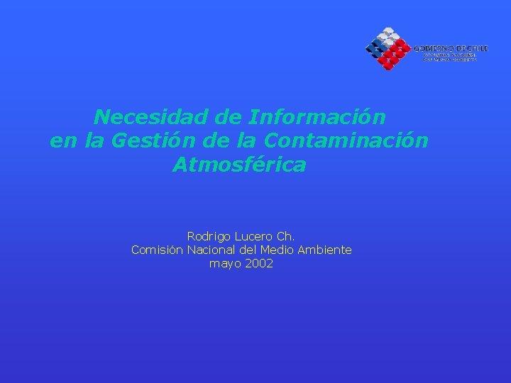 Necesidad de Información en la Gestión de la Contaminación Atmosférica Rodrigo Lucero Ch. Comisión