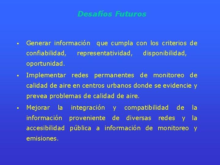 Desafíos Futuros • Generar información confiabilidad, que cumpla con los criterios de representatividad, disponibilidad,