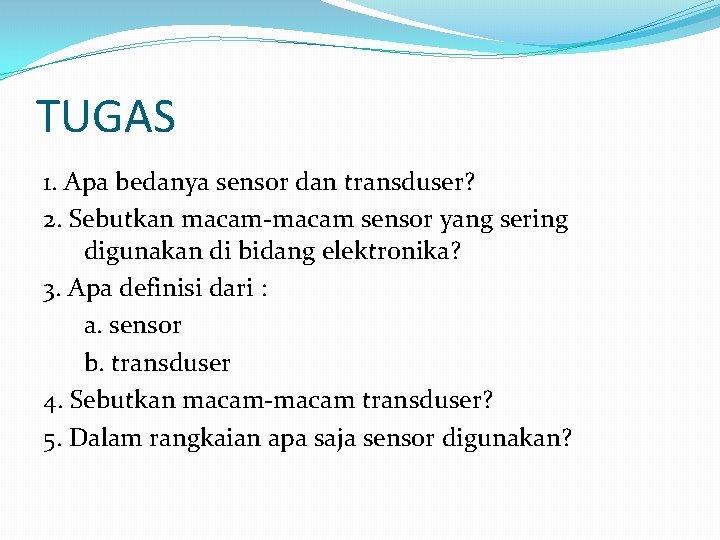 TUGAS 1. Apa bedanya sensor dan transduser? 2. Sebutkan macam-macam sensor yang sering digunakan