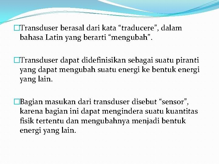 """�Transduser berasal dari kata """"traducere"""", dalam bahasa Latin yang berarti """"mengubah"""". �Transduser dapat didefinisikan"""