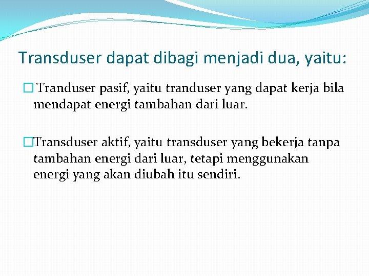 Transduser dapat dibagi menjadi dua, yaitu: � Tranduser pasif, yaitu tranduser yang dapat kerja