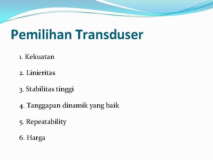 Pemilihan Transduser 1. Kekuatan 2. Linieritas 3. Stabilitas tinggi 4. Tanggapan dinamik yang baik