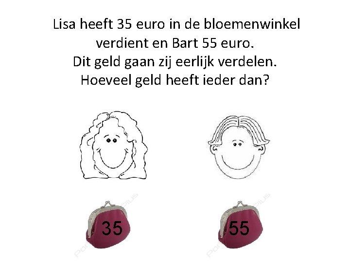 Lisa heeft 35 euro in de bloemenwinkel verdient en Bart 55 euro. Dit geld