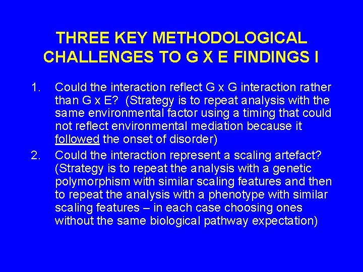 THREE KEY METHODOLOGICAL CHALLENGES TO G X E FINDINGS I 1. 2. Could the