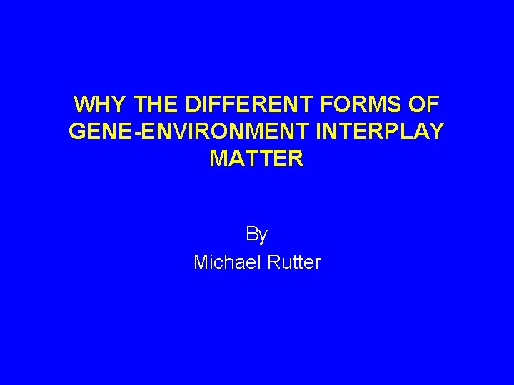 WHY THE DIFFERENT FORMS OF GENE-ENVIRONMENT INTERPLAY MATTER By Michael Rutter