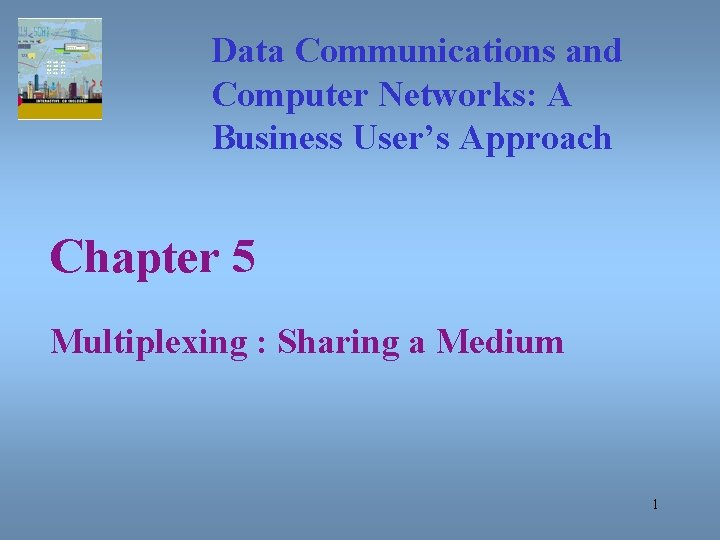 Data Communications and Computer Networks: A Business User's Approach Chapter 5 Multiplexing : Sharing