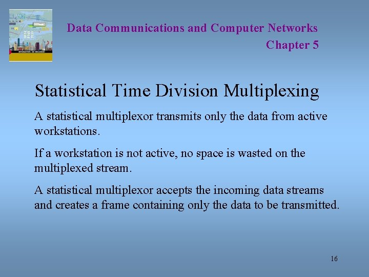 Data Communications and Computer Networks Chapter 5 Statistical Time Division Multiplexing A statistical multiplexor
