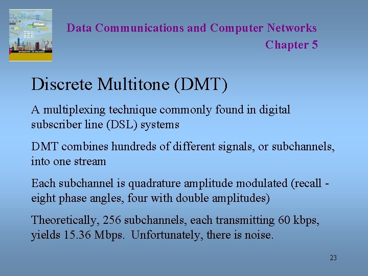 Data Communications and Computer Networks Chapter 5 Discrete Multitone (DMT) A multiplexing technique commonly