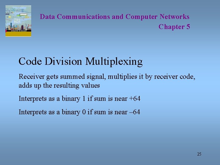 Data Communications and Computer Networks Chapter 5 Code Division Multiplexing Receiver gets summed signal,
