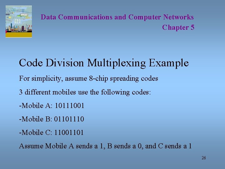 Data Communications and Computer Networks Chapter 5 Code Division Multiplexing Example For simplicity, assume
