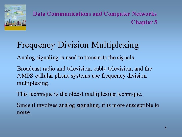 Data Communications and Computer Networks Chapter 5 Frequency Division Multiplexing Analog signaling is used