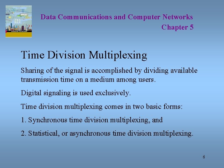 Data Communications and Computer Networks Chapter 5 Time Division Multiplexing Sharing of the signal