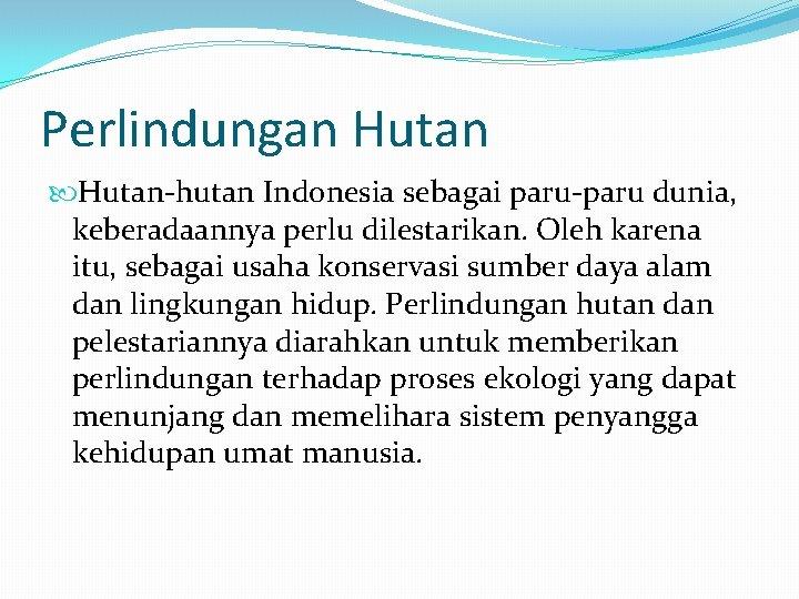 Perlindungan Hutan-hutan Indonesia sebagai paru-paru dunia, keberadaannya perlu dilestarikan. Oleh karena itu, sebagai usaha