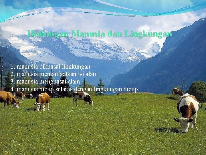 Hubungan Manusia dan Lingkungan 1. manusia dikuasai lingkungan 2. manusia memanfaatkan isi alam 3.
