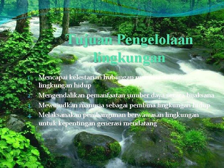 Tujuan Pengelolaan lingkungan Mencapai kelestarian hubungan manusia dengan lingkungan hidup 2. Mengendalikan pemanfaatan sumber