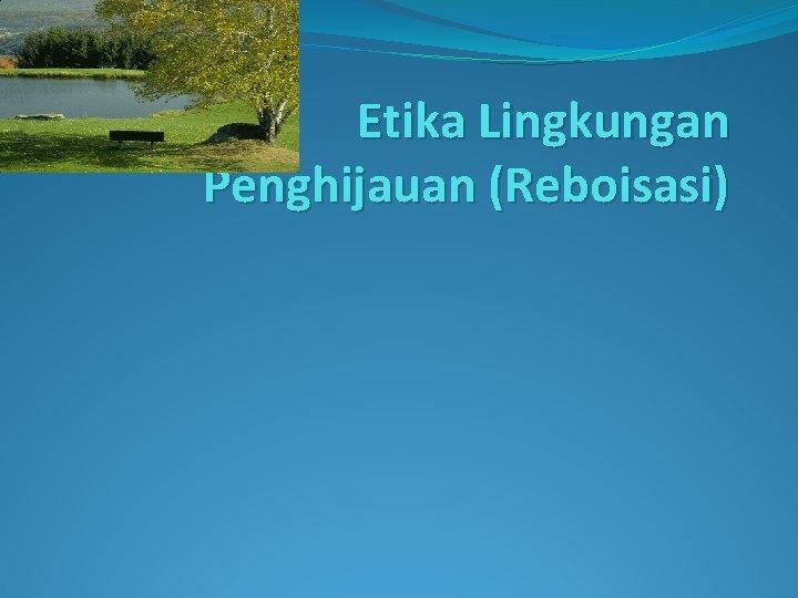 Etika Lingkungan Penghijauan (Reboisasi)